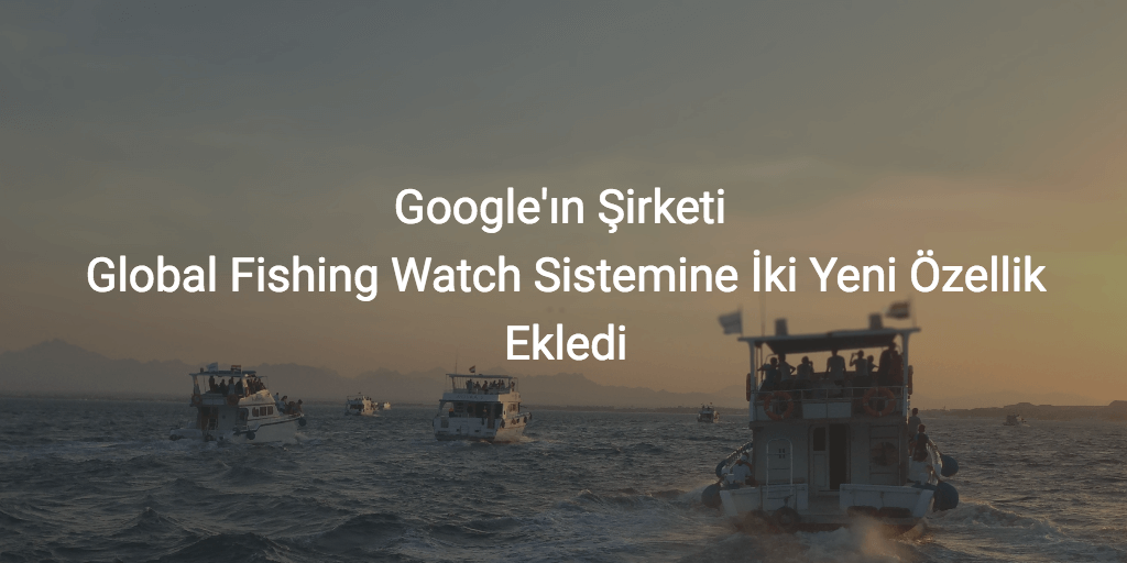 Global Fishing Watch İki Yeni Özellik Ekledi